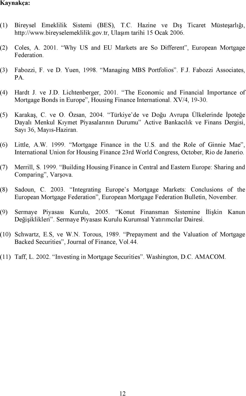 The Economic and Financial Importance of Mortgage Bonds in Europe, Housing Finance International. XV/4, 19-30. (5) Karakaş, C. ve O. Özsan, 2004.