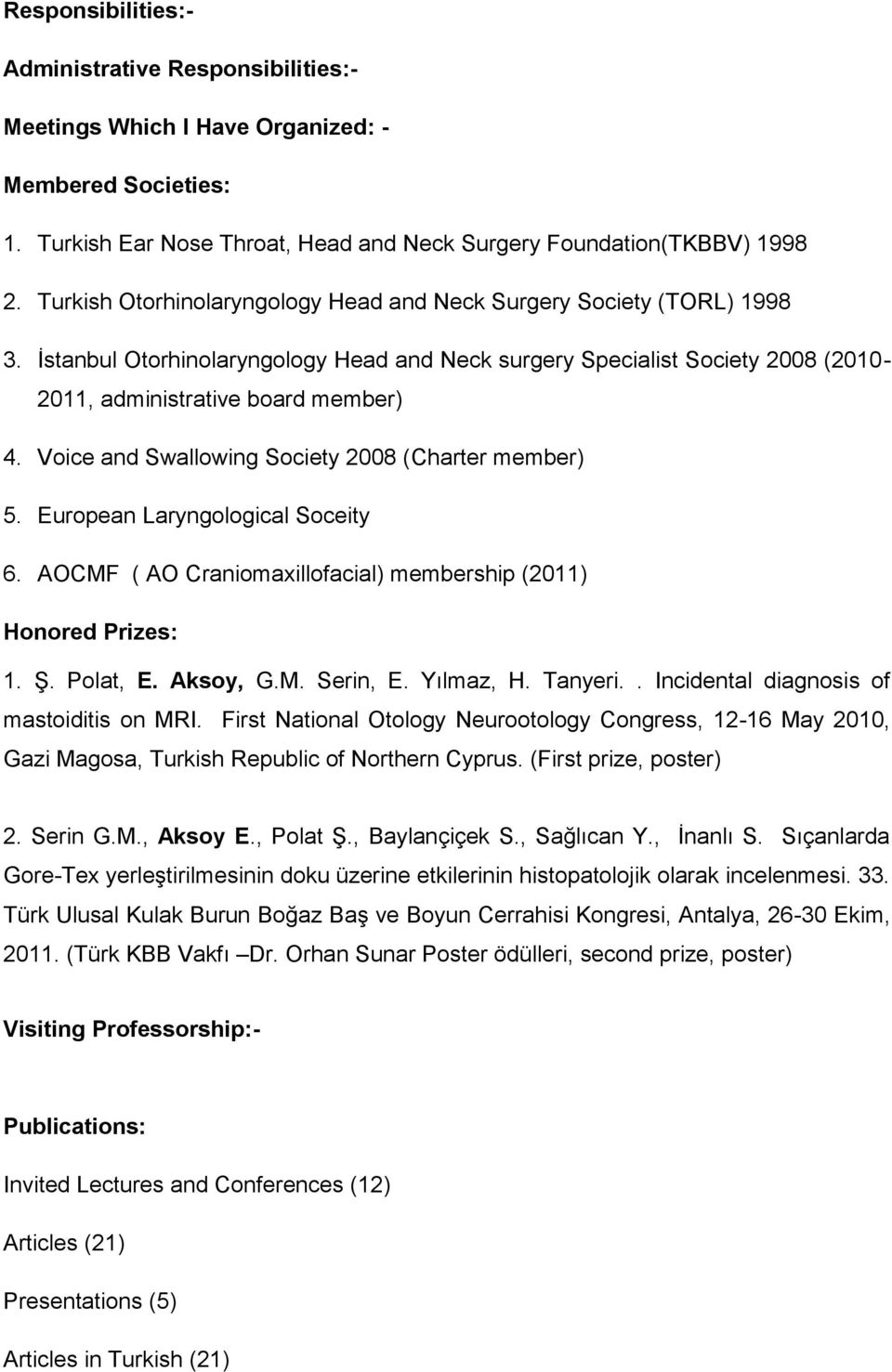 Voice and Swallowing Society 2008 (Charter member) 5. European Laryngological Soceity 6. AOCMF ( AO Craniomaxillofacial) membership (2011) Honored Prizes: 1. Ş. Polat, E. Aksoy, G.M. Serin, E.