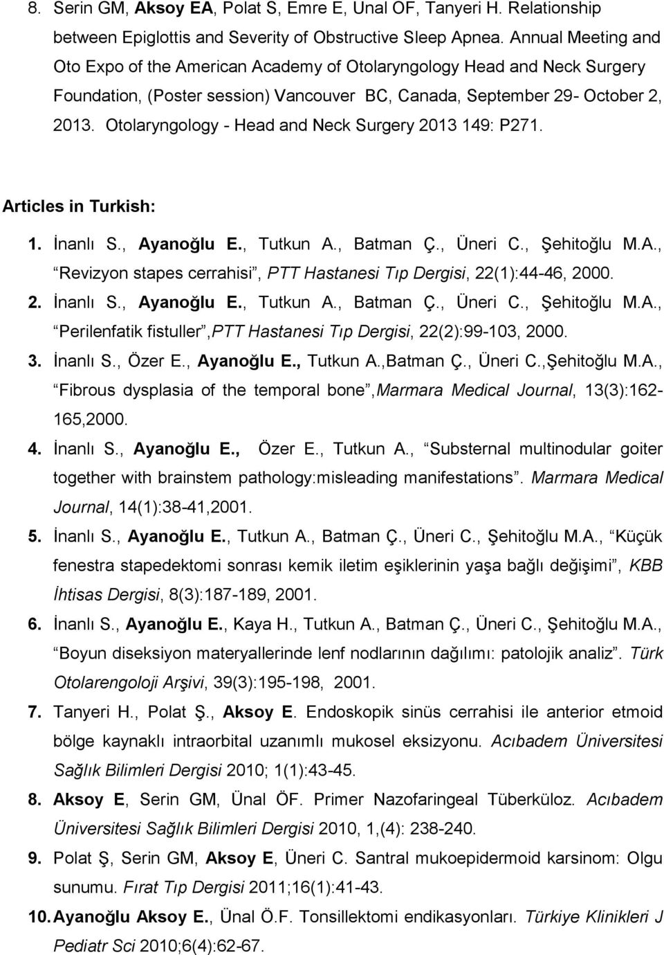 Otolaryngology - Head and Neck Surgery 2013 149: P271. Articles in Turkish: 1. İnanlı S., Ayanoğlu E., Tutkun A., Batman Ç., Üneri C., Şehitoğlu M.A., Revizyon stapes cerrahisi, PTT Hastanesi Tıp Dergisi, 22(1):44-46, 2000.