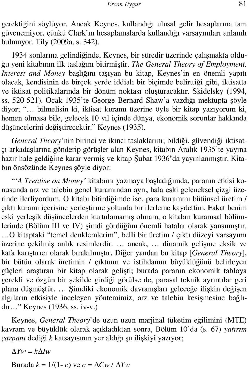The General Theory of Employment, Interest and Money başlığını taşıyan bu kitap, Keynes in en önemli yapıtı olacak, kendisinin de birçok yerde iddialı bir biçimde belirttiği gibi, iktisatta ve