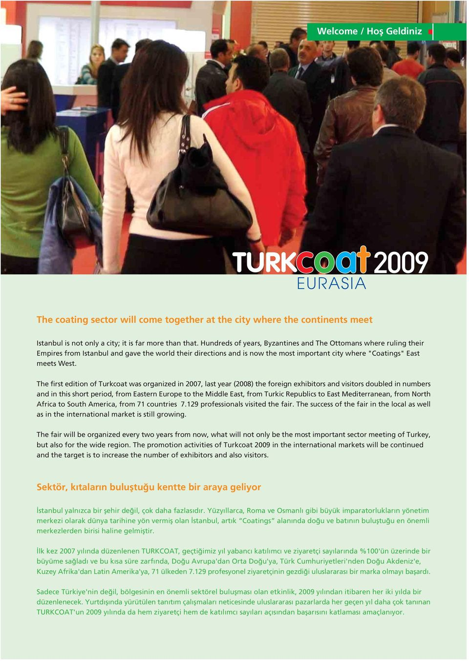 The first edition of Turkcoat was organized in 2007, last year (2008) the foreign exhibitors and visitors doubled in numbers and in this short period, from Eastern Europe to the Middle East, from
