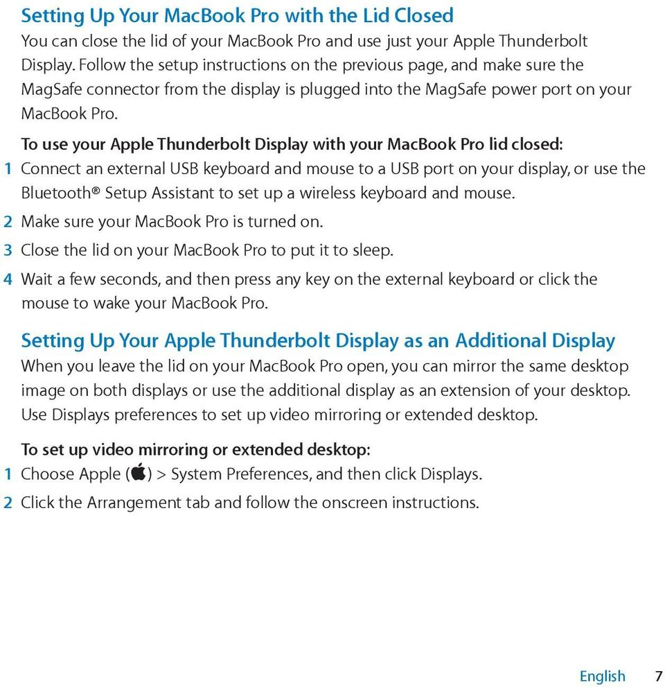 To use your Apple Thunderbolt Display with your MacBook Pro lid closed: 1 Connect an external USB keyboard and mouse to a USB port on your display, or use the Bluetooth Setup Assistant to set up a