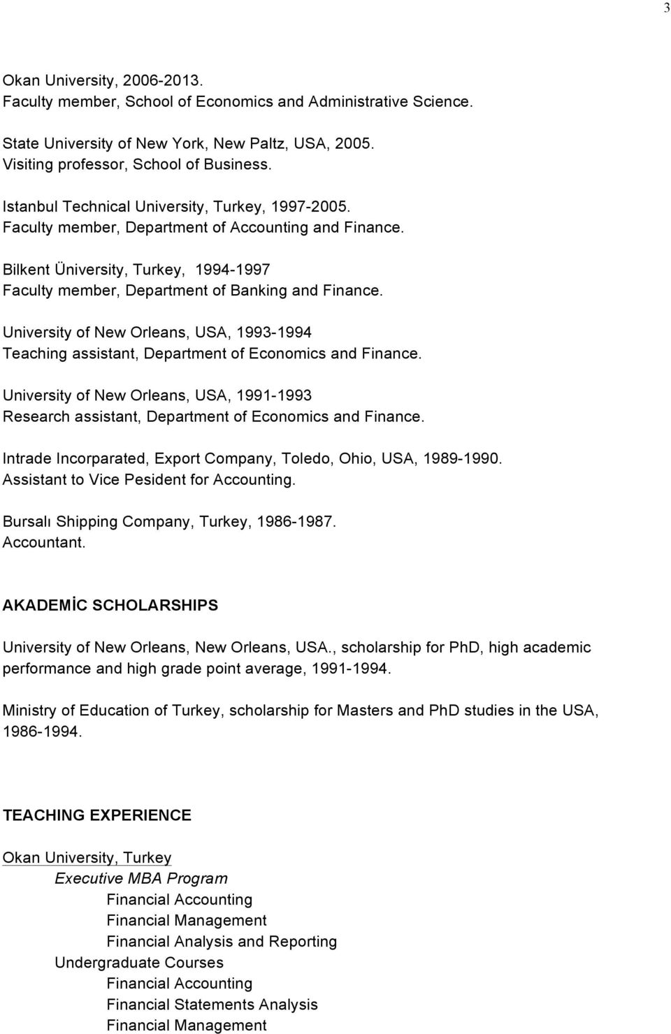 University of New Orleans, USA, 1993-1994 Teaching assistant, Department of Economics and Finance. University of New Orleans, USA, 1991-1993 Research assistant, Department of Economics and Finance.