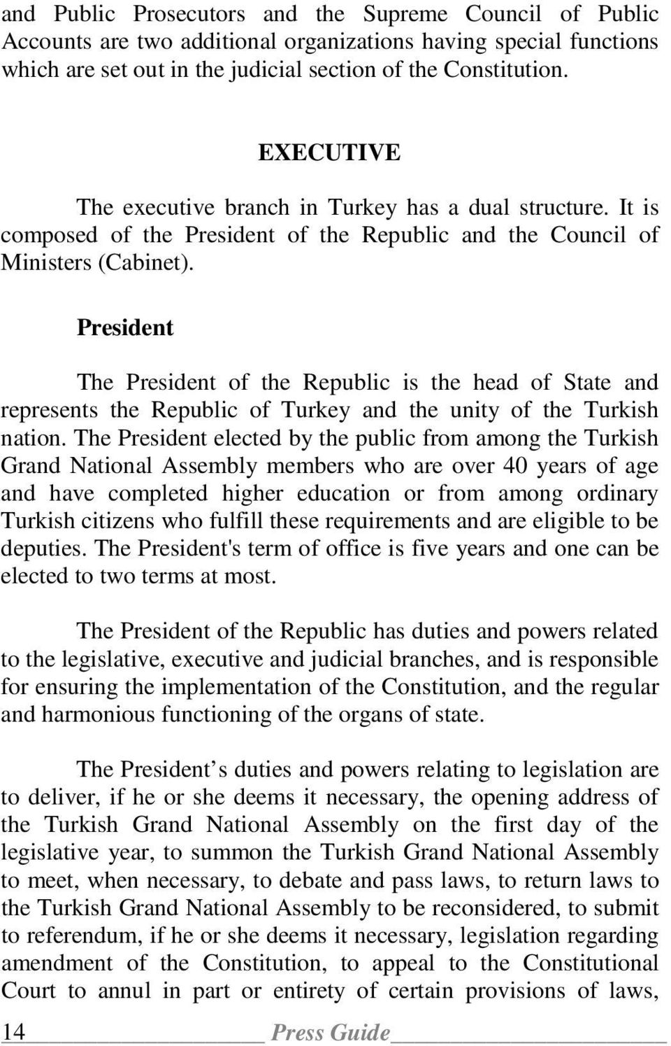 President The President of the Republic is the head of State and represents the Republic of Turkey and the unity of the Turkish nation.