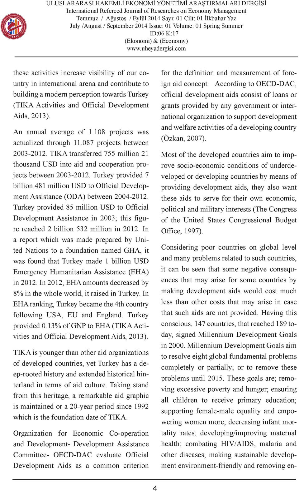 TIKA transferred 755 million 21 thousand USD into aid and cooperation projects between 2003-2012. Turkey provided 7 billion 481 million USD to Official Development Assistance (ODA) between 2004-2012.