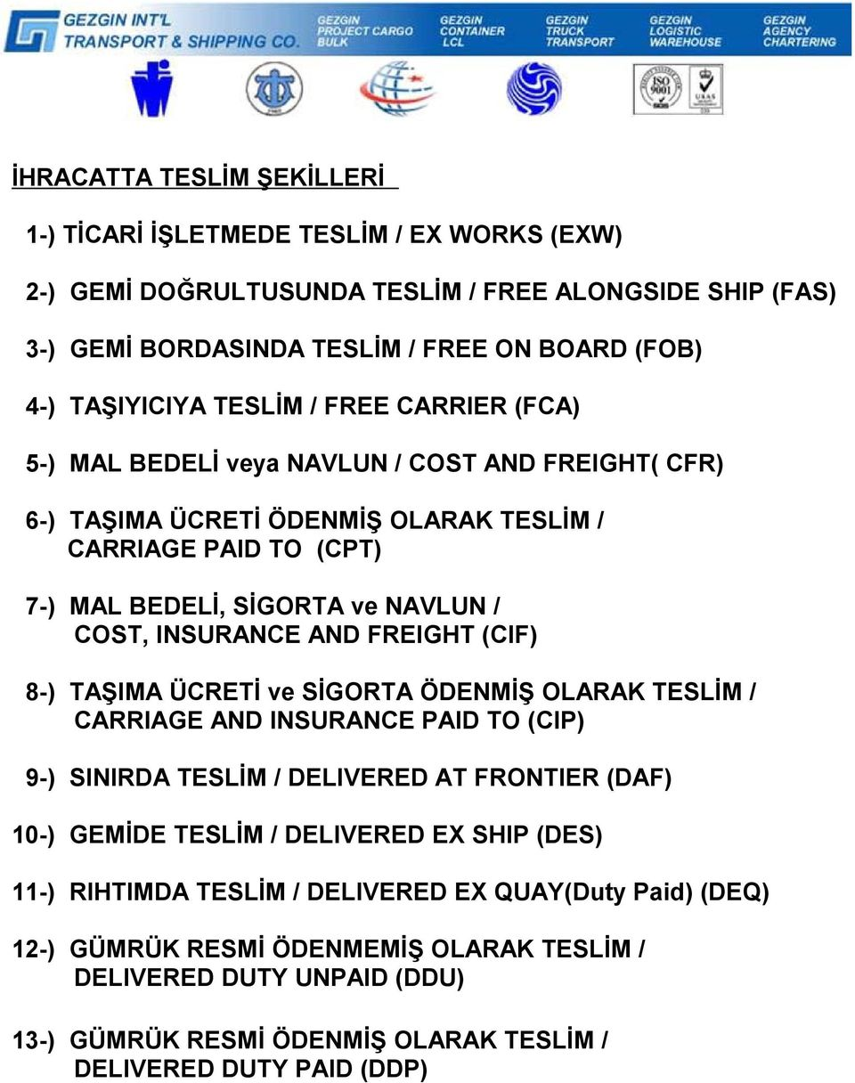 AND FREIGHT (CIF) 8-) TAŞIMA ÜCRETİ ve SİGORTA ÖDENMİŞ OLARAK TESLİM / CARRIAGE AND INSURANCE PAID TO (CIP) 9-) SINIRDA TESLİM / DELIVERED AT FRONTIER (DAF) 10-) GEMİDE TESLİM / DELIVERED EX SHIP