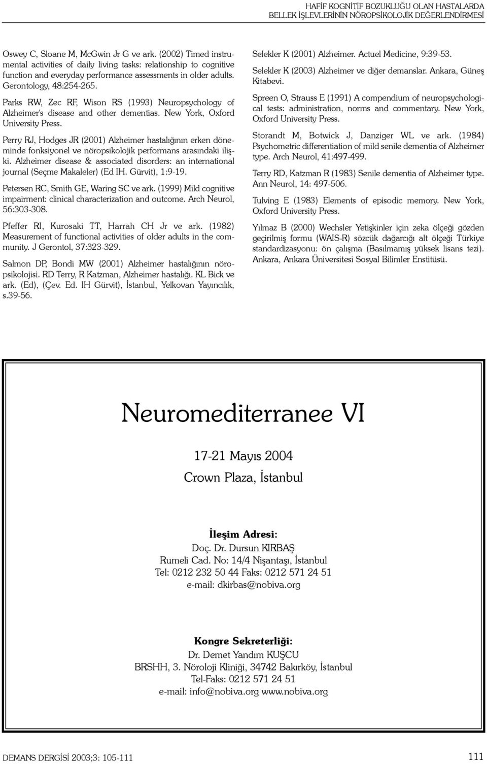 Parks RW, Zec RF, Wison RS (1993) Neuropsychology of Alzheimer's disease and other dementias. New York, Oxford University Press.