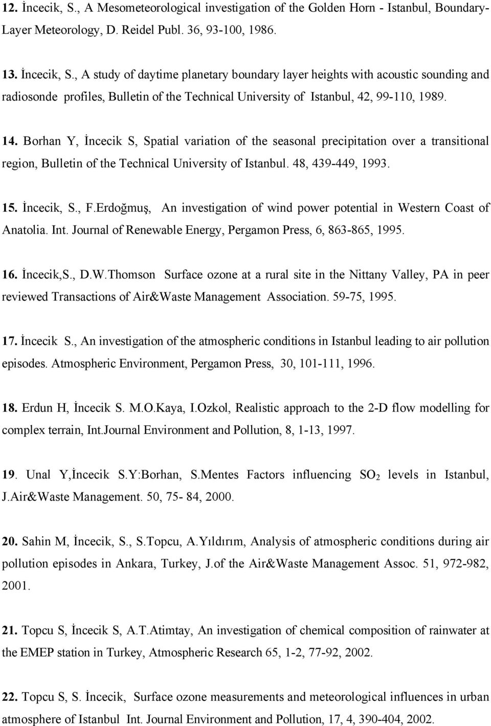 Erdoğmuş, An investigation of wind power potential in Western Coast of Anatolia. Int. Journal of Renewable Energy, Pergamon Press, 6, 863-865, 1995. 16. İncecik,S., D.W.Thomson Surface ozone at a rural site in the Nittany Valley, PA in peer reviewed Transactions of Air&Waste Management Association.