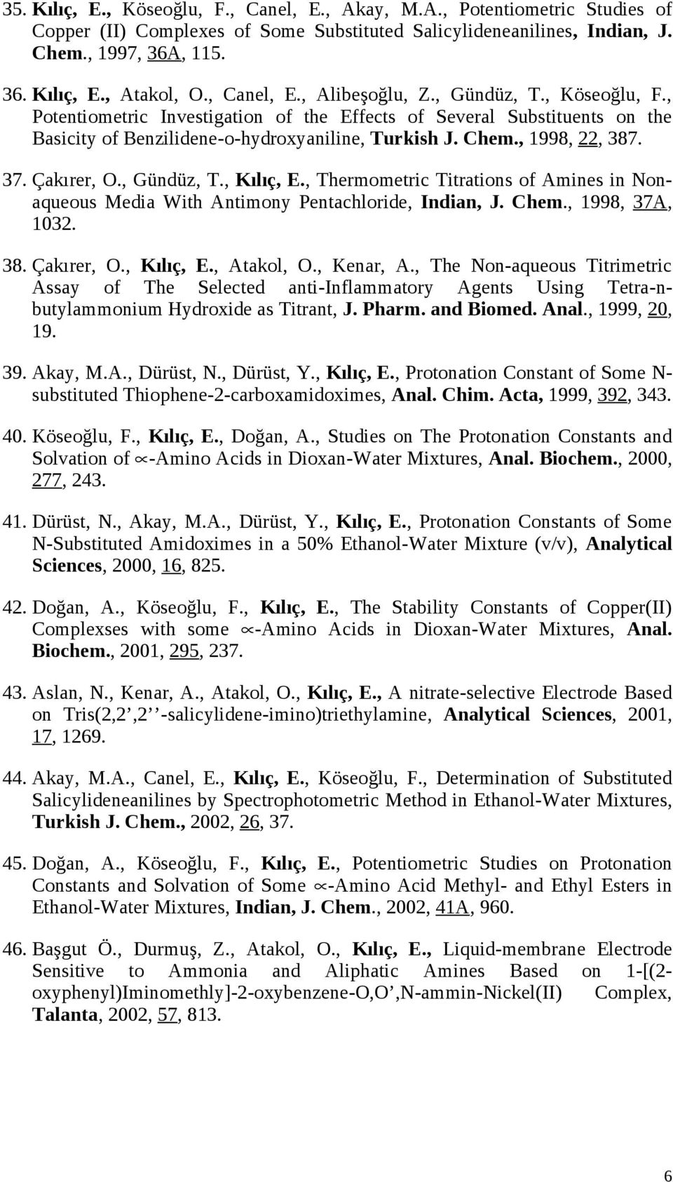 , 1998, 22, 387. 37. Çakırer, O., Gündüz, T., Kılıç, E., Thermometric Titrations of Amines in Nonaqueous Media With Antimony Pentachloride, Indian, J. Chem., 1998, 37A, 1032. 38. Çakırer, O., Kılıç, E., Atakol, O.