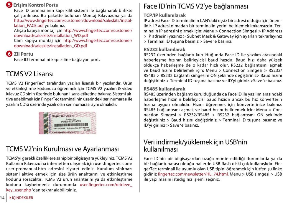 fingertec.com/customer/ download/saleskits/installation_gd.pdf 6 Zil Portu Face ID terminalini kapı ziline bağlayan port. TCMS V2 Lisansı TCMS V2 FingerTec tarafından yazılan lisanslı bir yazılımdır.