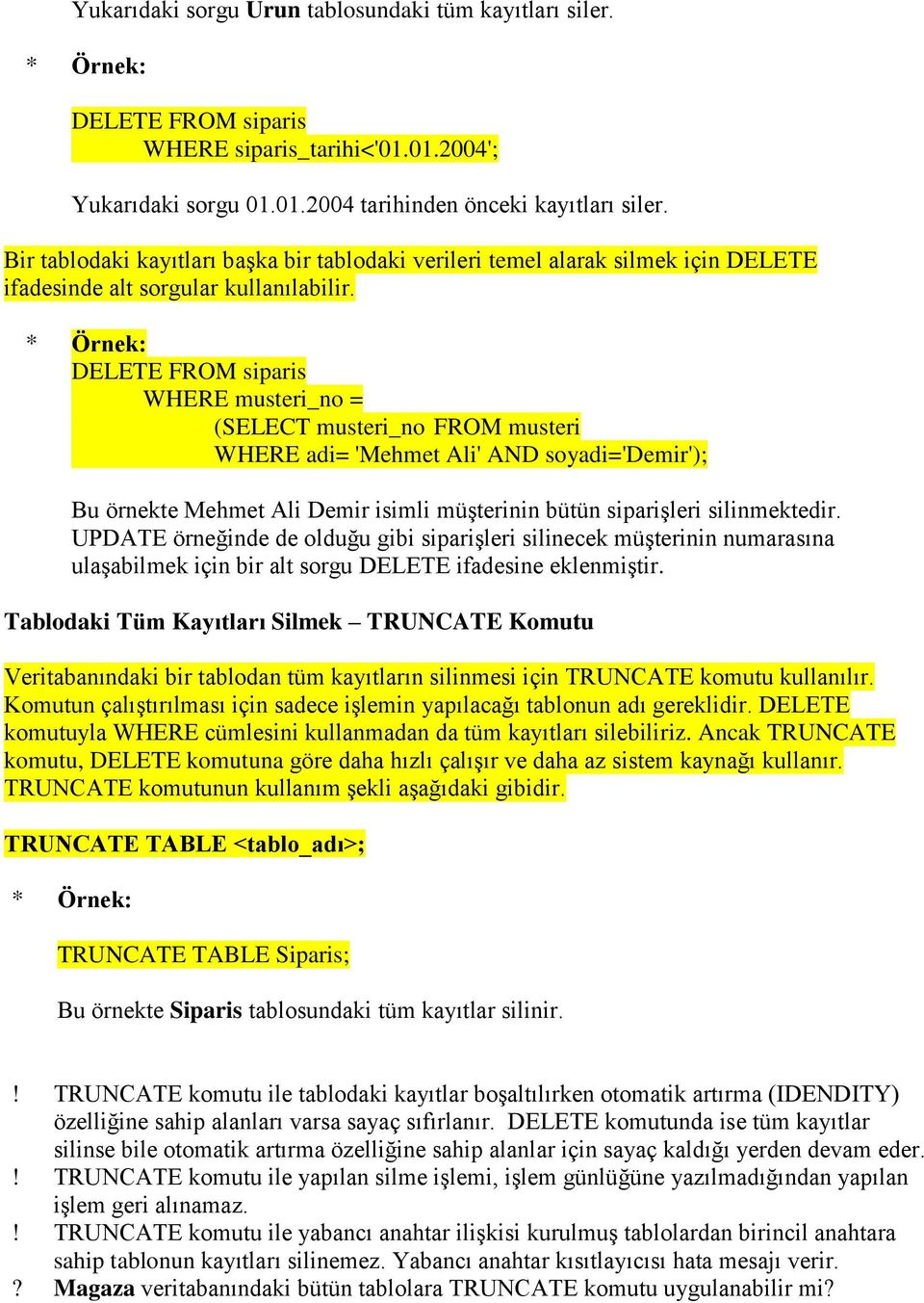 DELETE FROM siparis WHERE musteri_no = (SELECT musteri_no FROM musteri WHERE adi= 'Mehmet Ali' AND soyadi='demir'); Bu örnekte Mehmet Ali Demir isimli müşterinin bütün siparişleri silinmektedir.