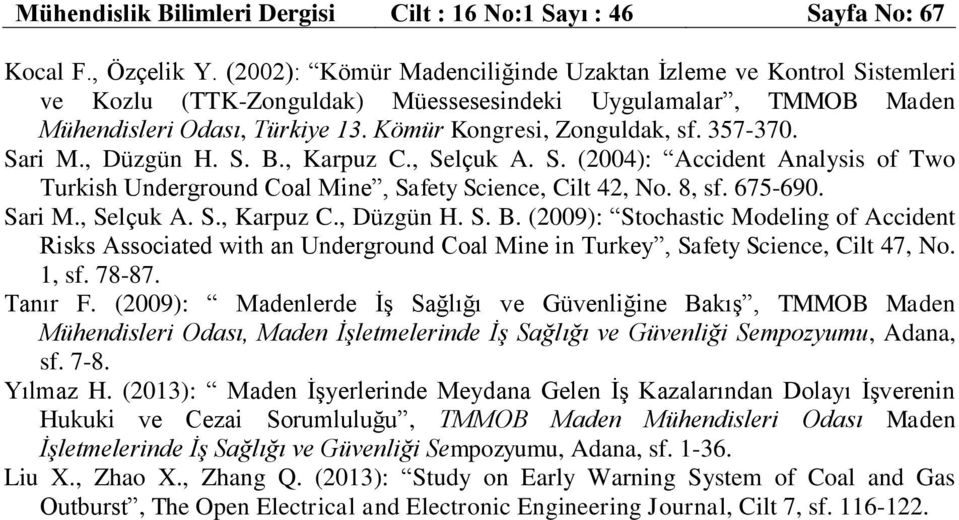 357-370. Sari M., Düzgün H. S. B., Karpuz C., Selçuk A. S. (2004): Accident Analysis of Two Turkish Underground Coal Mine, Safety Science, Cilt 42, No. 8, sf. 675-690. Sari M., Selçuk A. S., Karpuz C., Düzgün H. S. B. (2009): Stochastic Modeling of Accident Risks Associated with an Underground Coal Mine in Turkey, Safety Science, Cilt 47, No.