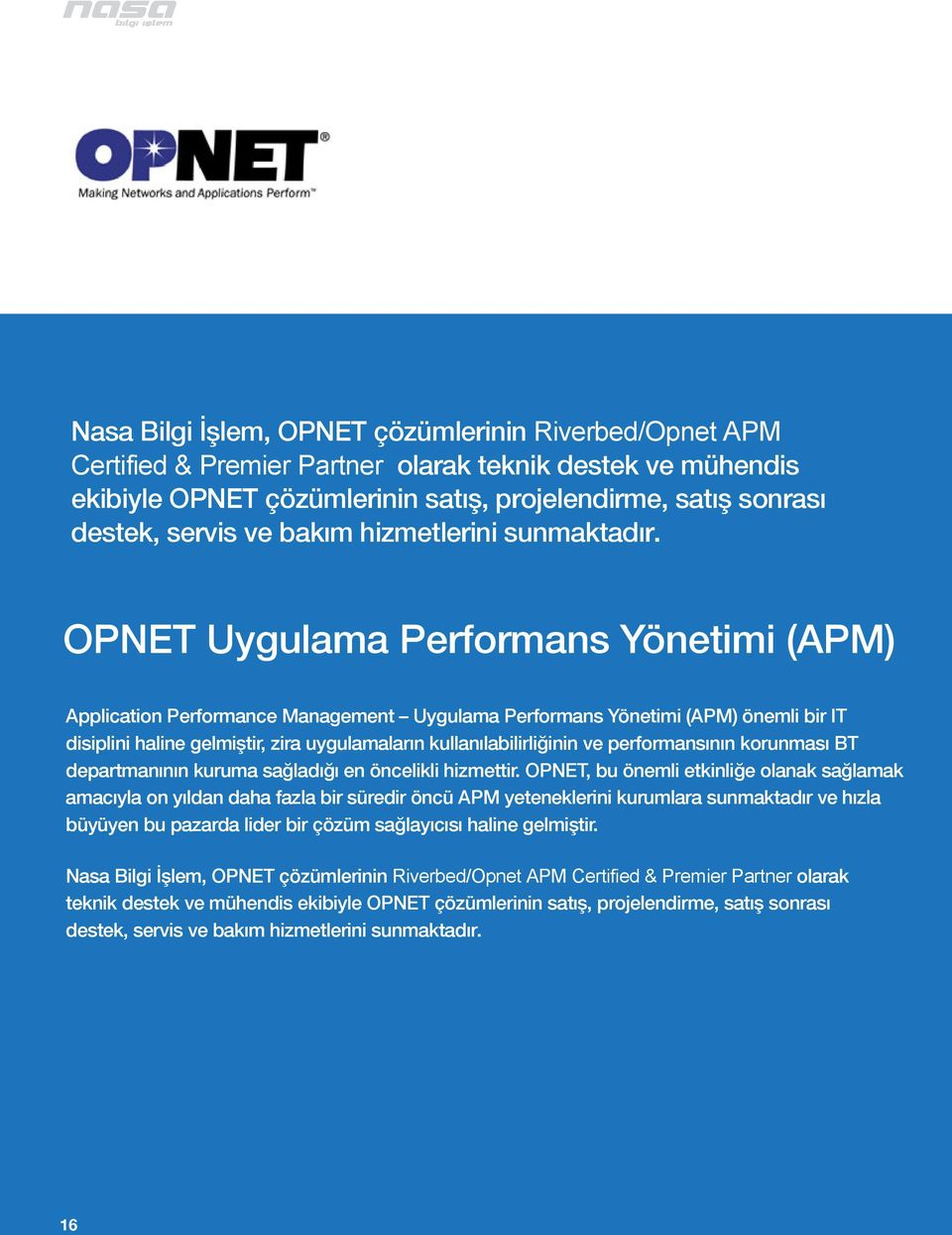 OPNET Uygulama Performans Yönetimi (APM) Application Performance Management Uygulama Performans Yönetimi (APM) önemli bir IT disiplini haline gelmiştir, zira uygulamaların kullanılabilirliğinin ve
