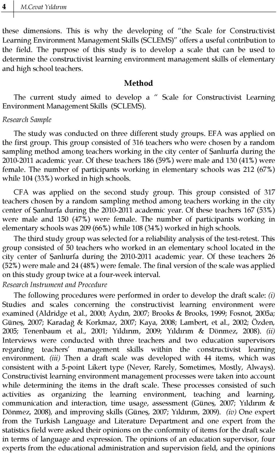 Method The current study aimed to develop a Scale for Constructivist Learning Environment Management Skills (SCLEMS). Research Sample The study was conducted on three different study groups.