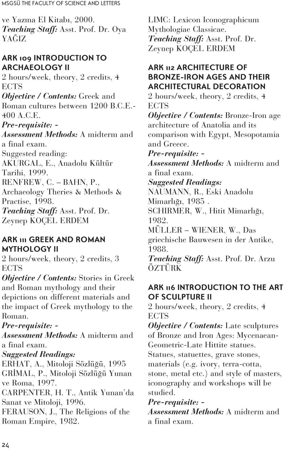 Suggested reading: AKURGAL, E., Anadolu Kültür Tarihi, 1999. RENFREW, C. BAHN, P., Archaeology Theries & Methods & Practise, 1998. Teaching Staff: Asst. Prof. Dr.