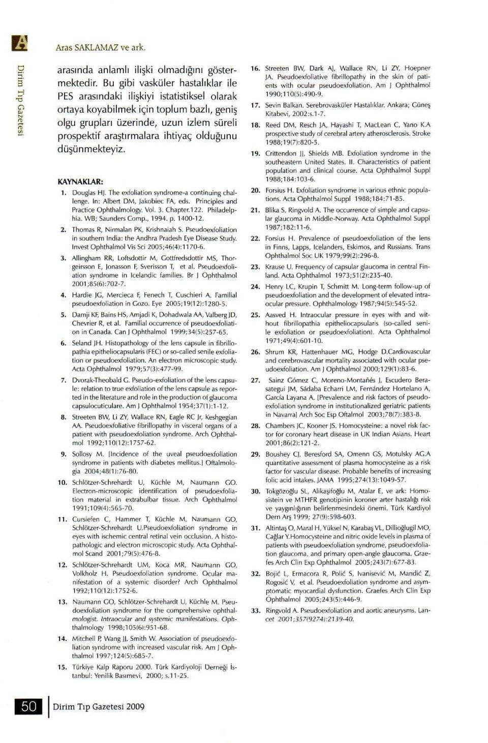 olduğunu düşünmekteyiz. KAYNAKLAR: 1. Douglas H. The exfoliation syndrome-a continuing challenge. In: Albert DM, Jakobiec FA, eds. Principles and Practice Ophthalmology. Vol. 3. Chapter.122.
