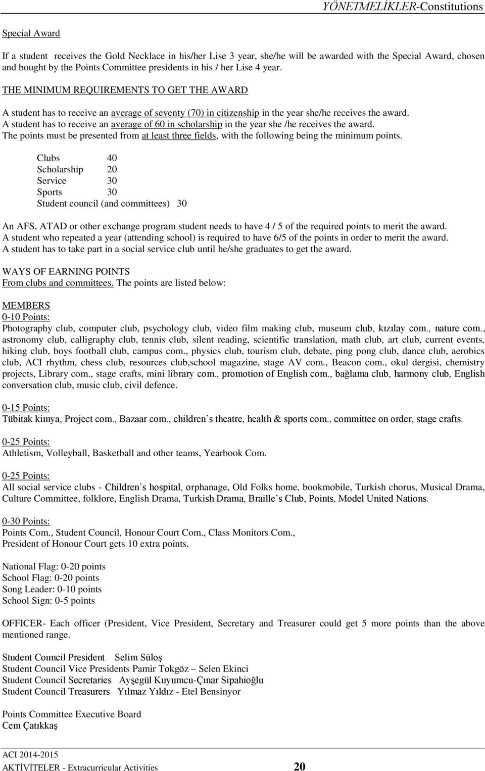 A student has to receive an average of 60 in scholarship in the year she /he receives the award. The points must be presented from at least three fields, with the following being the minimum points.