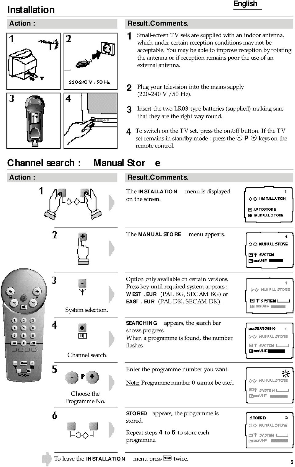 Channel search : Manual Stor e Action : Plug your television into the mains supply (0-0 V / 0 Hz). Insert the two LR0 type batteries (supplied) making sure that they are the right way round.