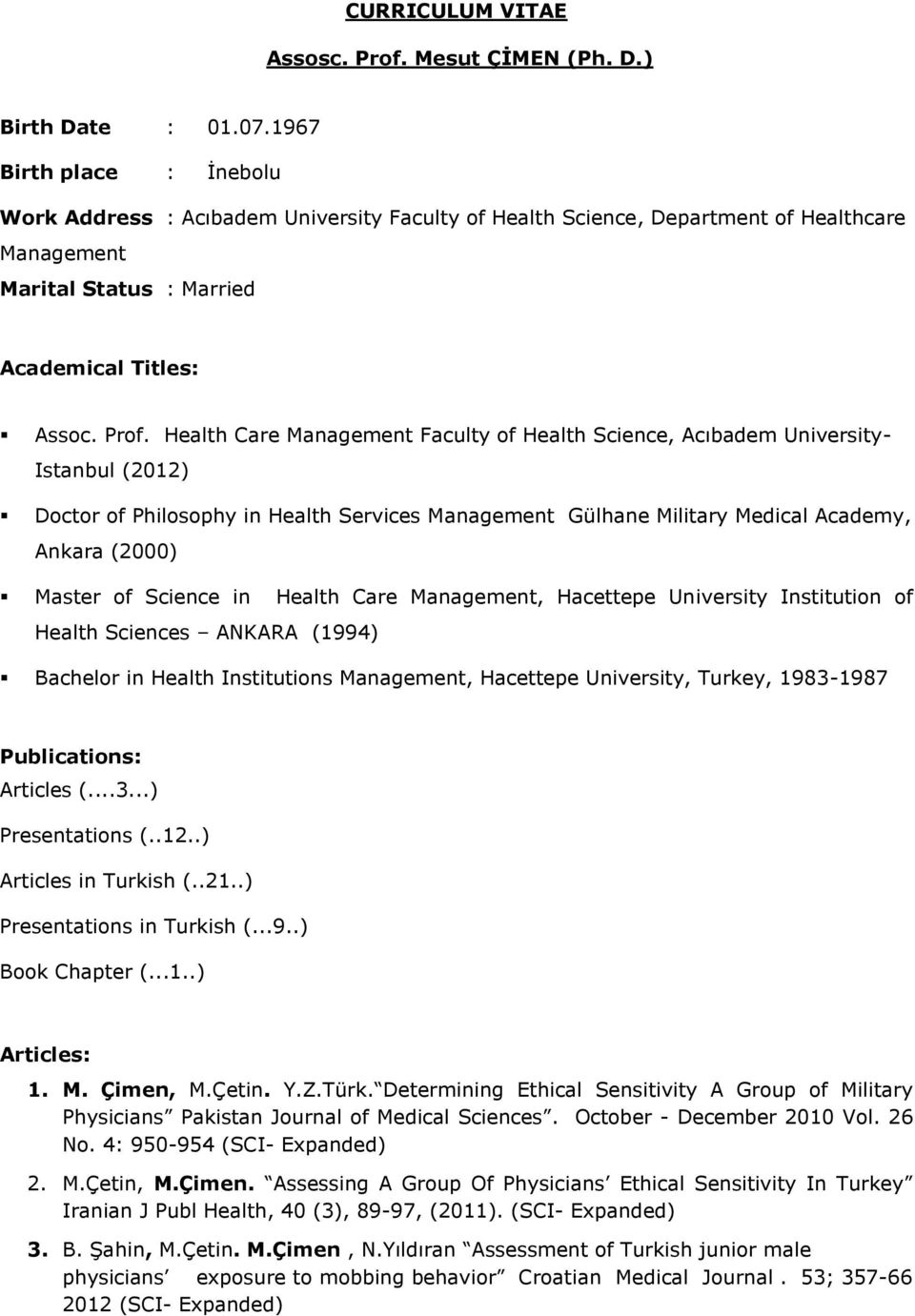 Health Care Management Faculty of Health Science, Acıbadem University- Istanbul (2012) Doctor of Philosophy in Health Services Management Gülhane Military Medical Academy, Ankara (2000) Master of