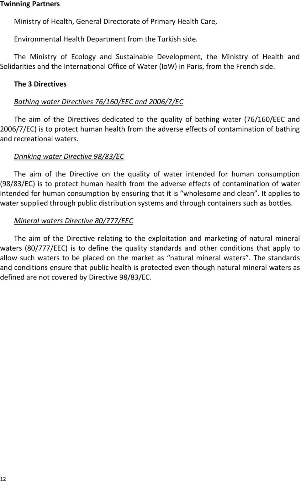 The 3 Directives Bathing water Directives 76/160/EEC and 2006/7/EC The aim of the Directives dedicated to the quality of bathing water (76/160/EEC and 2006/7/EC) is to protect human health from the