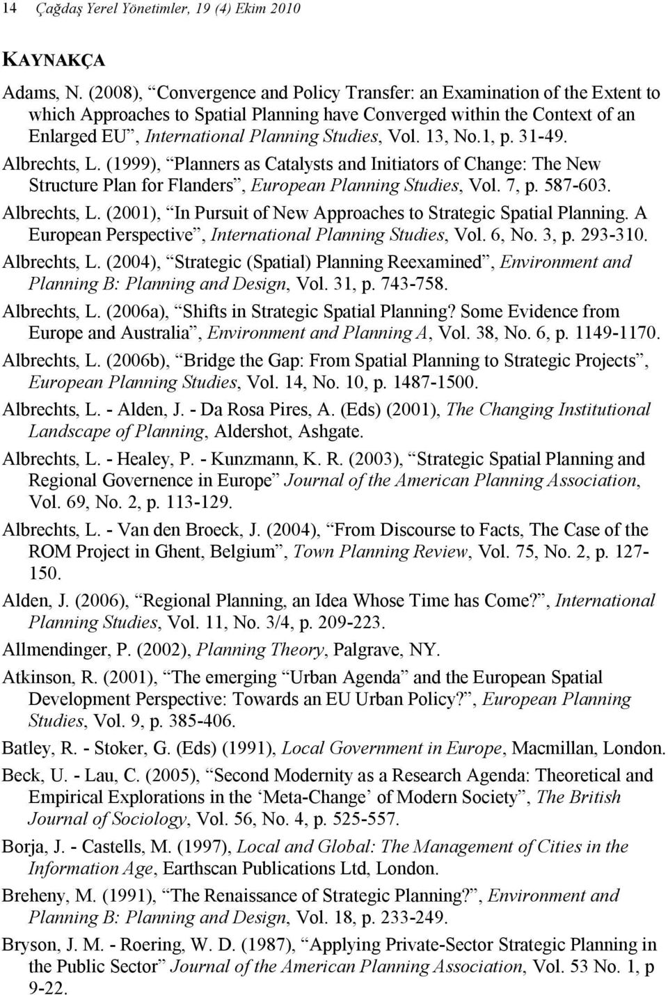 13, No.1, p. 31-49. Albrechts, L. (1999), Planners as Catalysts and Initiators of Change: The New Structure Plan for Flanders, European Planning Studies, Vol. 7, p. 587-603. Albrechts, L. (2001), In Pursuit of New Approaches to Strategic Spatial Planning.