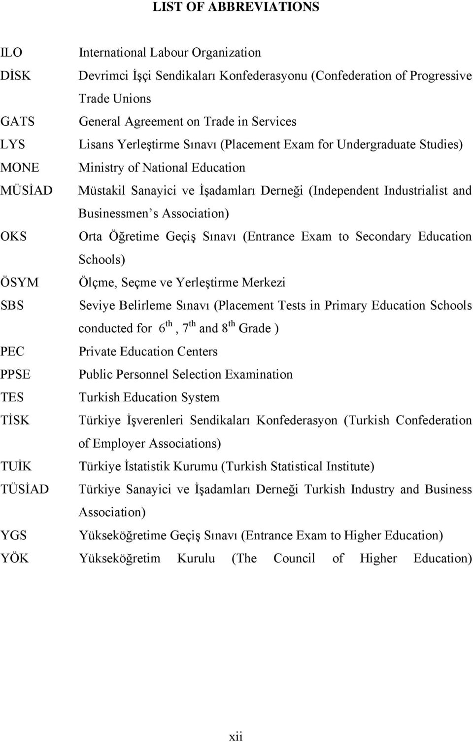 Association) OKS Orta Öğretime Geçiş Sınavı (Entrance Exam to Secondary Education Schools) ÖSYM Ölçme, Seçme ve Yerleştirme Merkezi SBS Seviye Belirleme Sınavı (Placement Tests in Primary Education