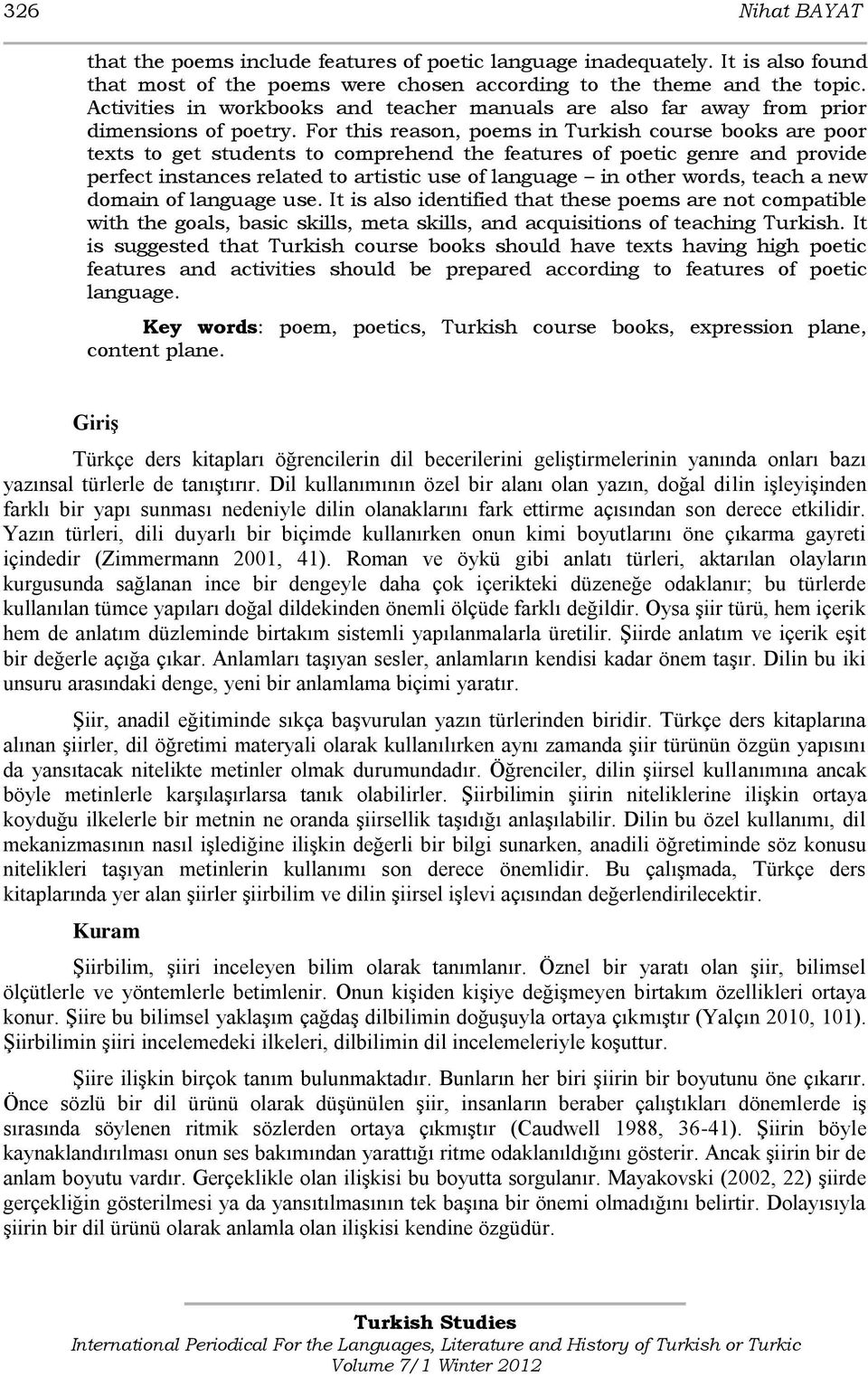 For this reason, poems in Turkish course books are poor texts to get students to comprehend the features of poetic genre and provide perfect instances related to artistic use of language in other