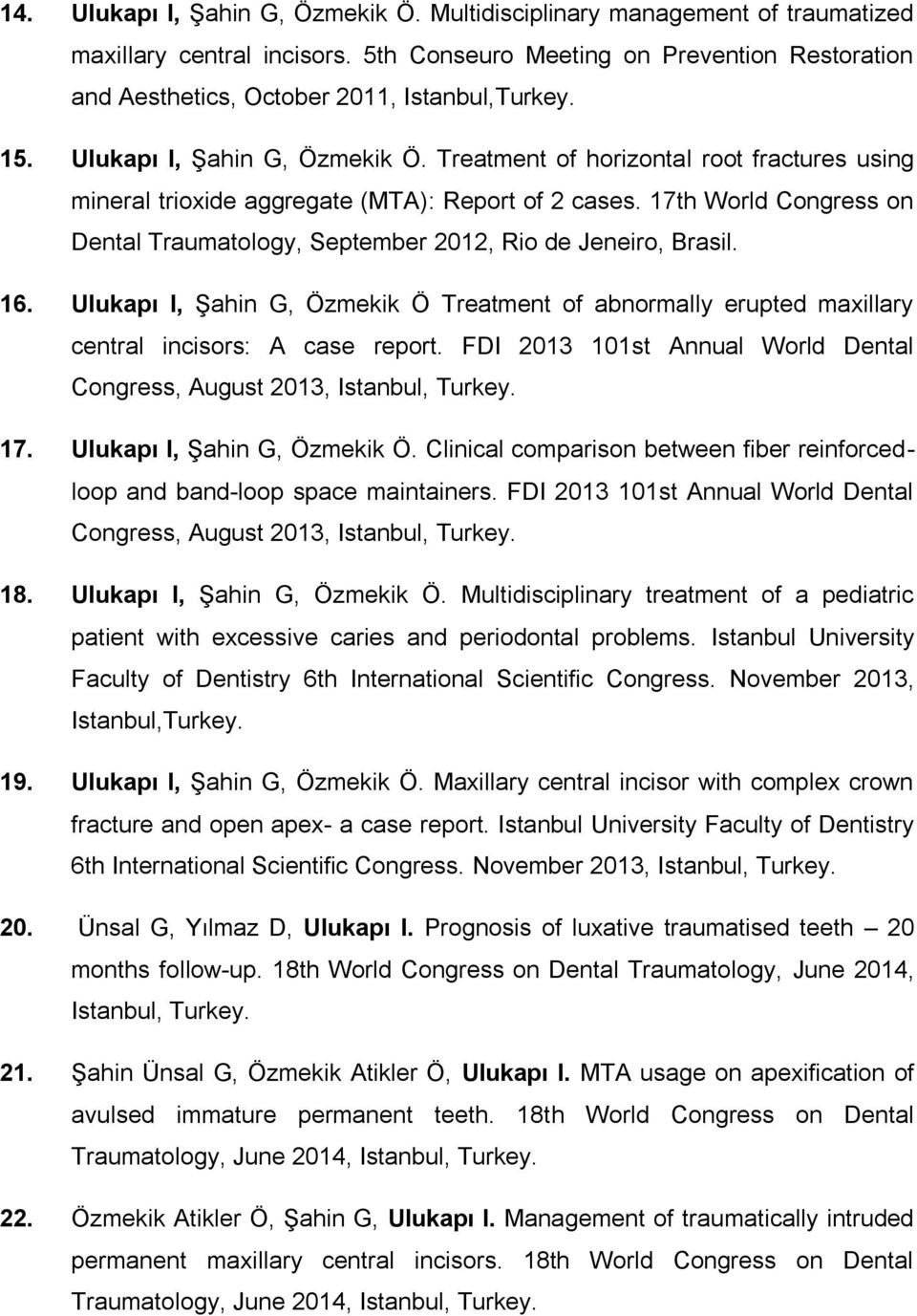 17th World Congress on Dental Traumatology, September 2012, Rio de Jeneiro, Brasil. 16. Ulukapı I, Şahin G, Özmekik Ö Treatment of abnormally erupted maxillary central incisors: A case report.