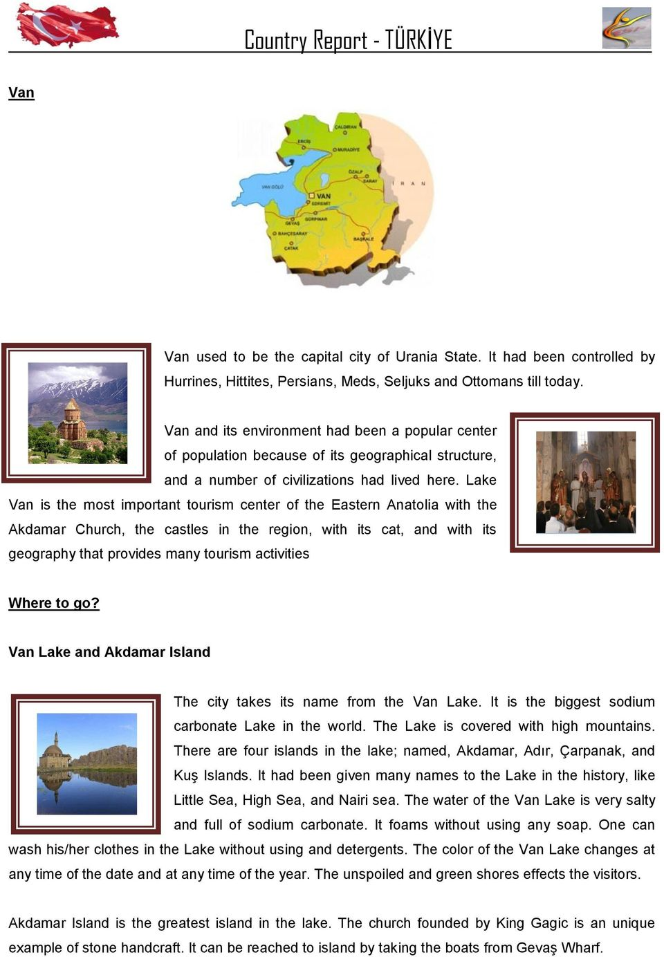 Lake Van is the most important tourism center of the Eastern Anatolia with the Akdamar Church, the castles in the region, with its cat, and with its geography that provides many tourism activities