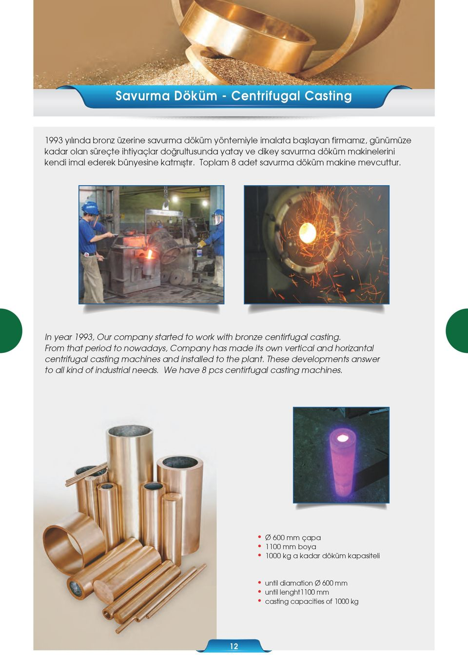 From that period to nowadays, Company has made its own vertical and horizantal centrifugal casting machines and installed to the plant.