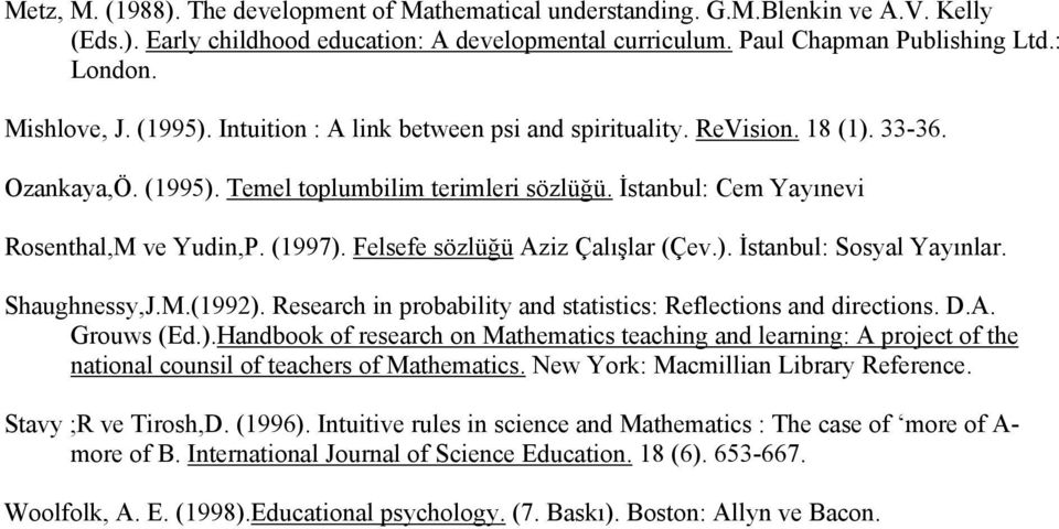 (1997). Felsefe sözlüğü Aziz Çalışlar (Çev.). İstanbul: Sosyal Yayınlar. Shaughnessy,J.M.(1992). Research in probability and statistics: Reflections and directions. D.A. Grouws (Ed.).Handbook of research on Mathematics teaching and learning: A project of the national counsil of teachers of Mathematics.