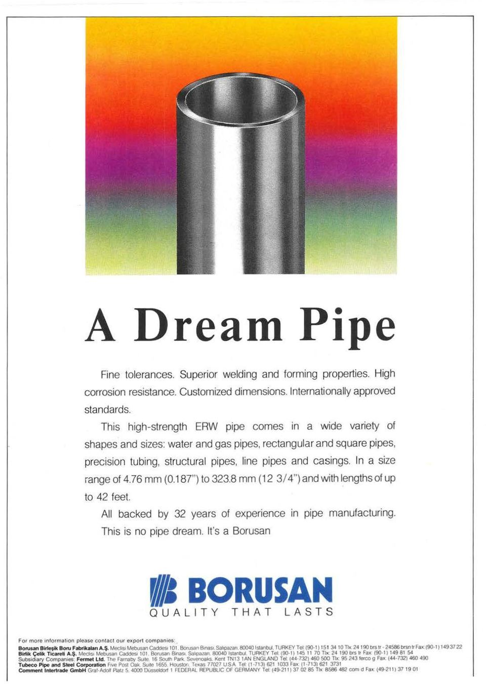 "In a size range of 4.76 mm (0.187"") to 323.8 mm (12 3/ 4"") and with lengths of up to 42 feet. All backed by 32 years of experience in pipe manufacturing. This is no pipe dream."