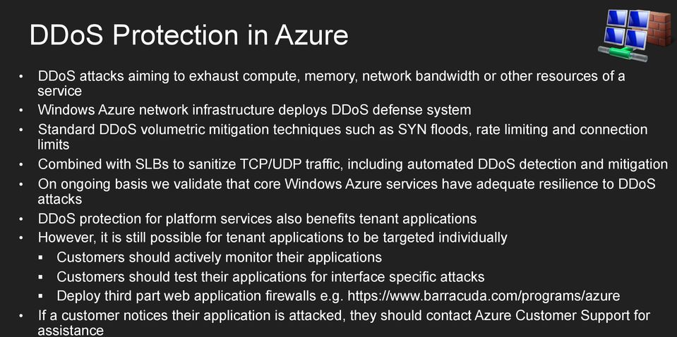 ongoing basis we validate that core Windows Azure services have adequate resilience to DDoS attacks DDoS protection for platform services also benefits tenant applications However, it is still