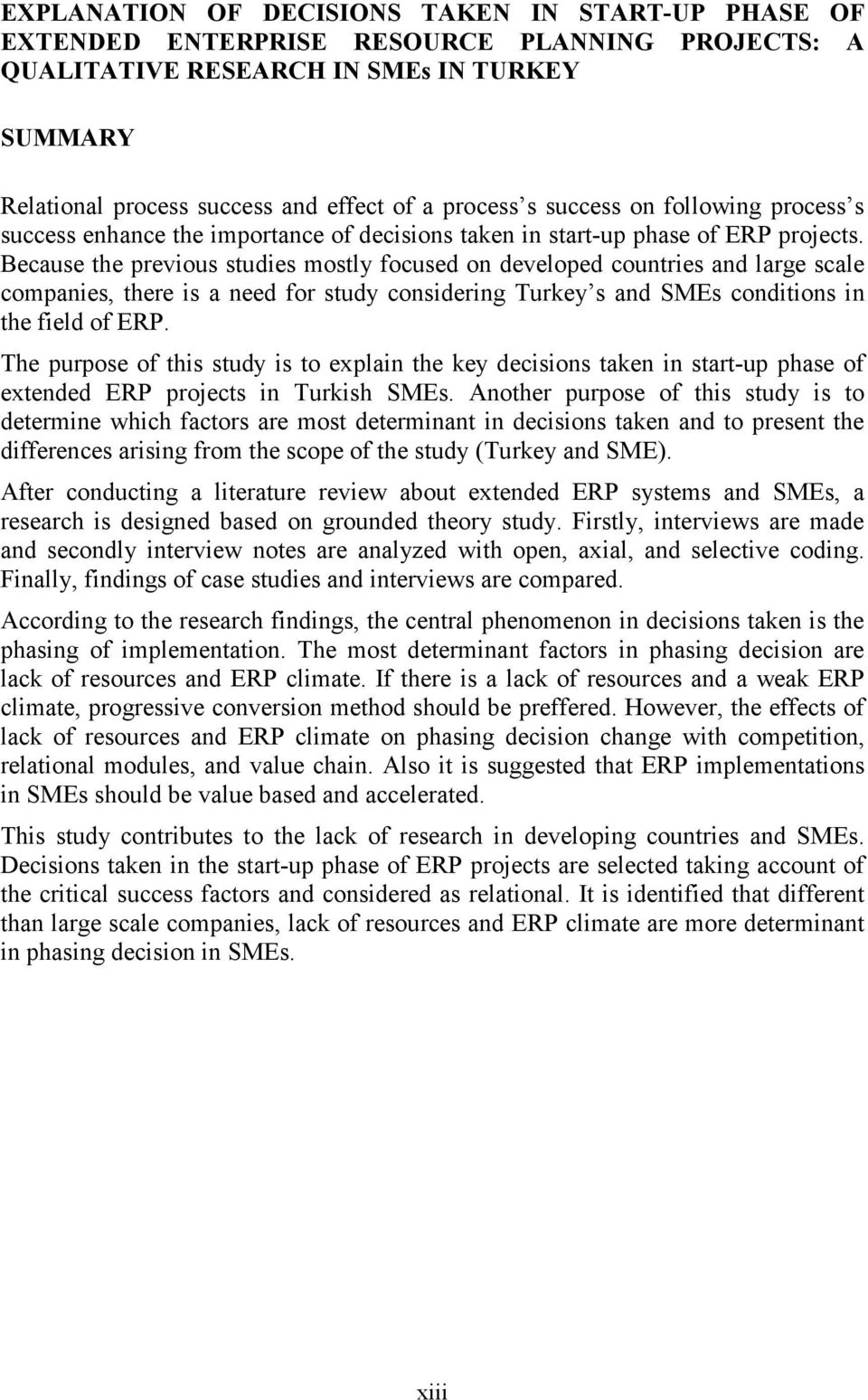 Because the previous studies mostly focused on developed countries and large scale companies, there is a need for study considering Turkey s and SMEs conditions in the field of ERP.