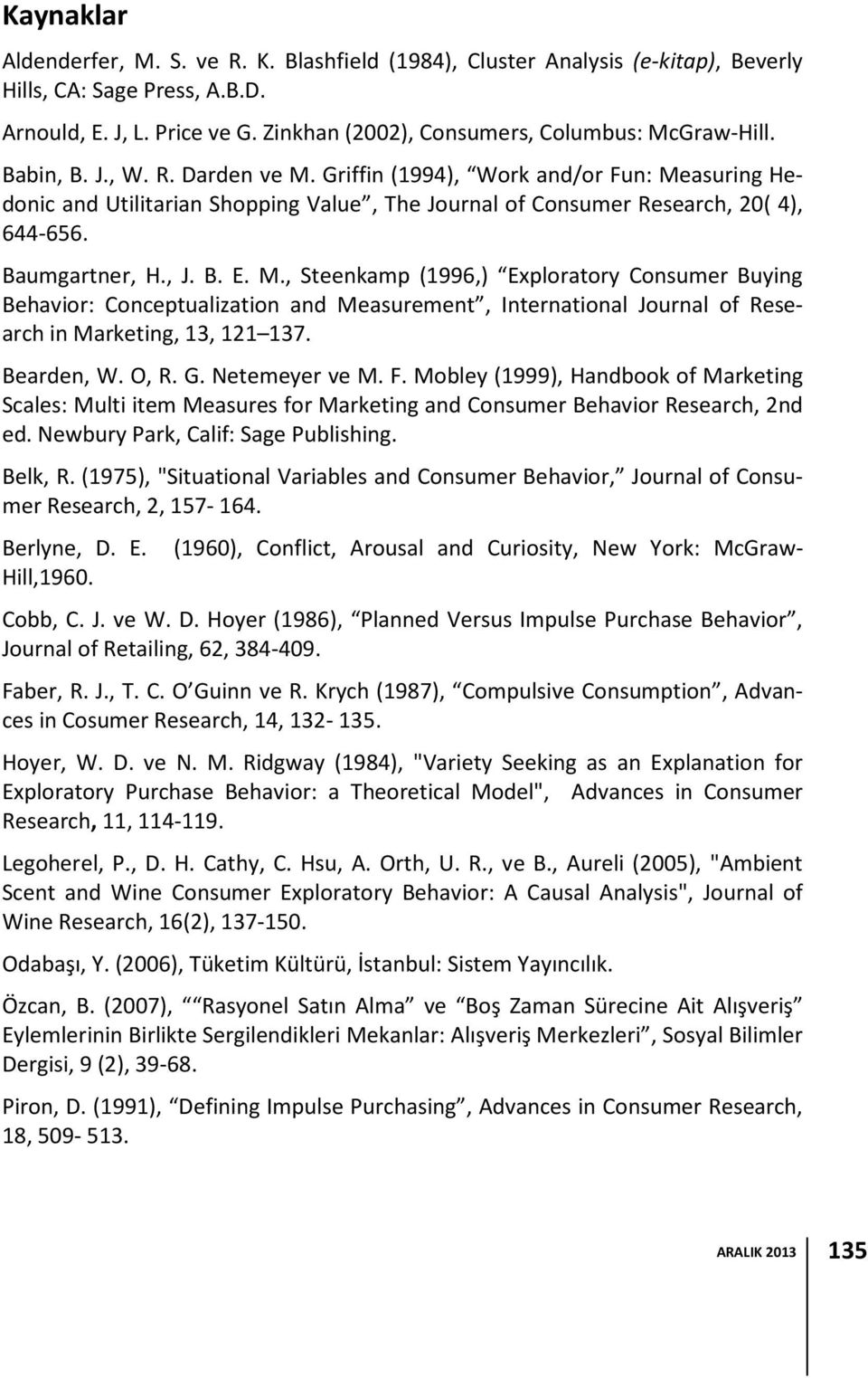Griffin (1994), Work and/or Fun: Measuring Hedonic and Utilitarian Shopping Value, The Journal of Consumer Research, 20( 4), 644-656. Baumgartner, H., J. B. E. M., Steenkamp (1996,) Exploratory Consumer Buying Behavior: Conceptualization and Measurement, International Journal of Research in Marketing, 13, 121 137.