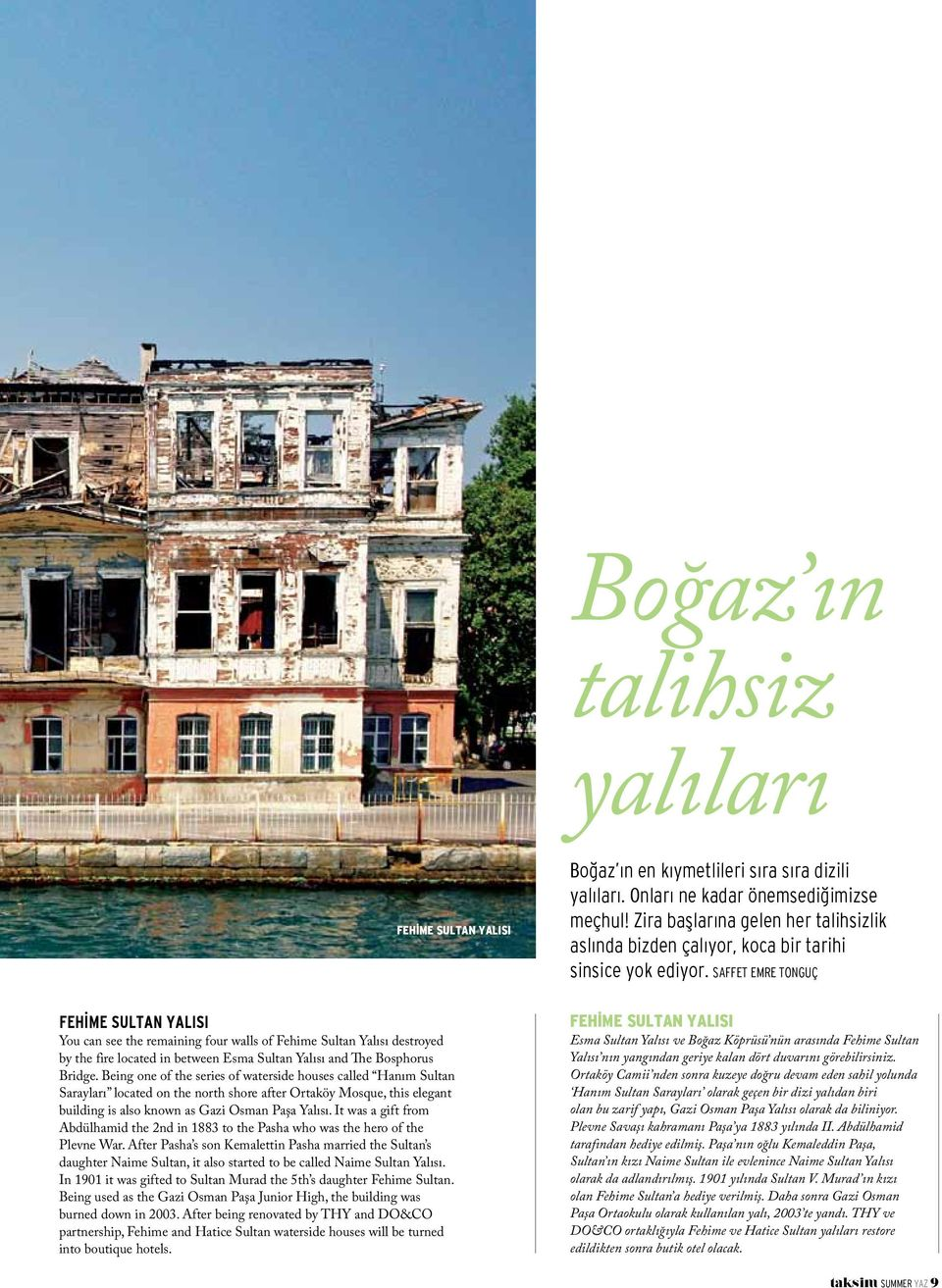Being one of the series of waterside houses called Hanım Sultan Sarayları located on the north shore after Ortaköy Mosque, this elegant building is also known as Gazi Osman Paşa Yalısı.