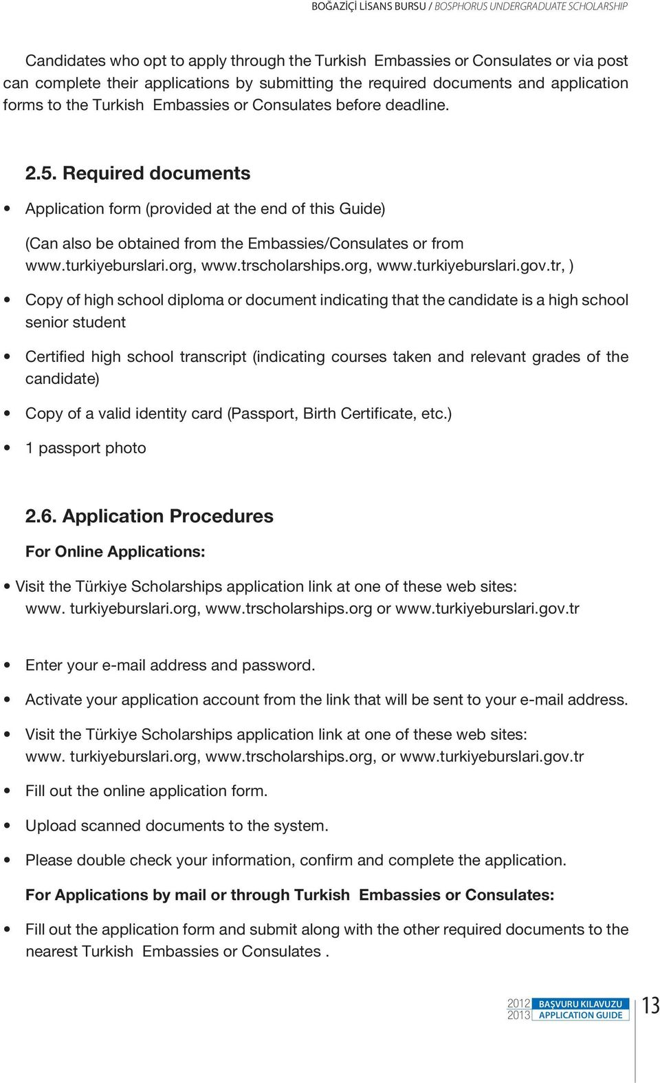 Required documents Application form (provided at the end of this Guide) (Can also be obtained from the Embassies/Consulates or from www.turkiyeburslari.org, www.trscholarships.org, www.turkiyeburslari.gov.
