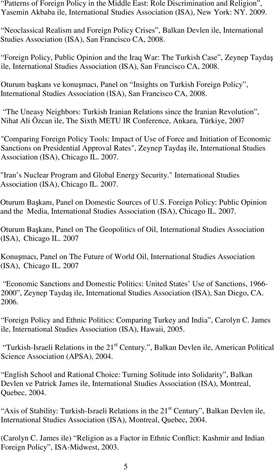 Foreign Policy, Public Opinion and the Iraq War: The Turkish Case, Zeynep Taydaş ile, International Studies Association (ISA), San Francisco CA, 2008.