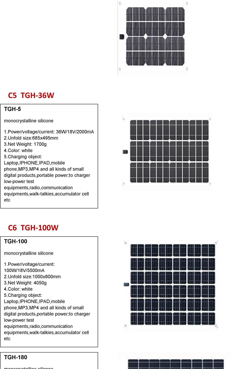equipments,walk-talkies,accumulator cell etc C6 TGH-100W TGH-100 monocrystalline silicone 1.Power/voltage/current: 100W/18V/5500mA 2.Unfold size:1000x800mm 3.Net Weight: 4050g 4.