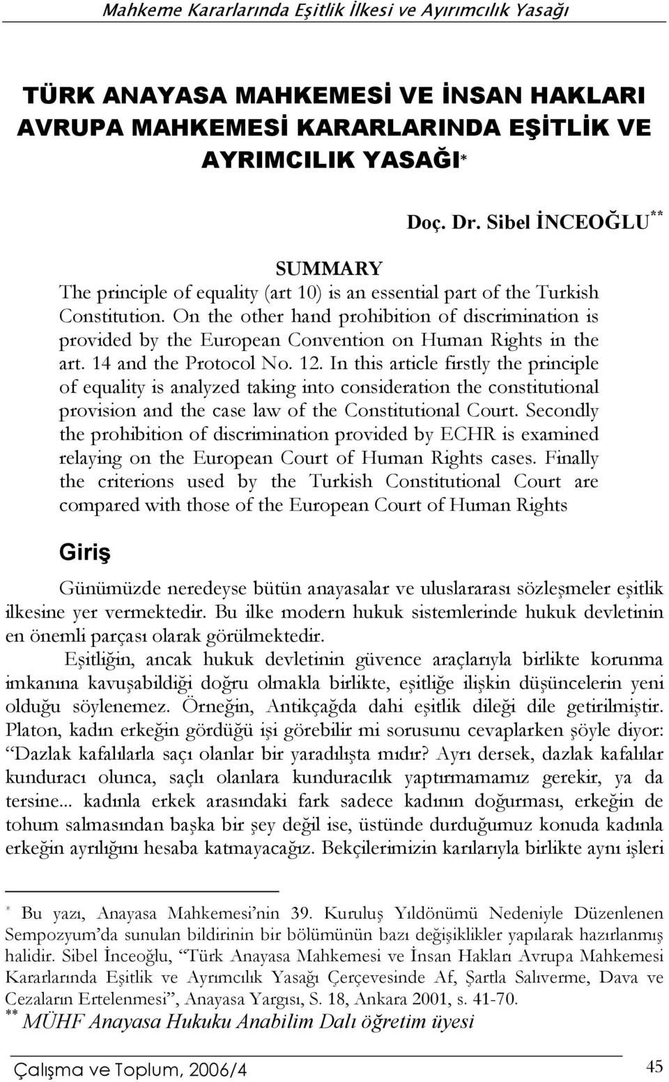 On the other hand prohibition of discrimination is provided by the European Convention on Human Rights in the art. 14 and the Protocol No. 12.