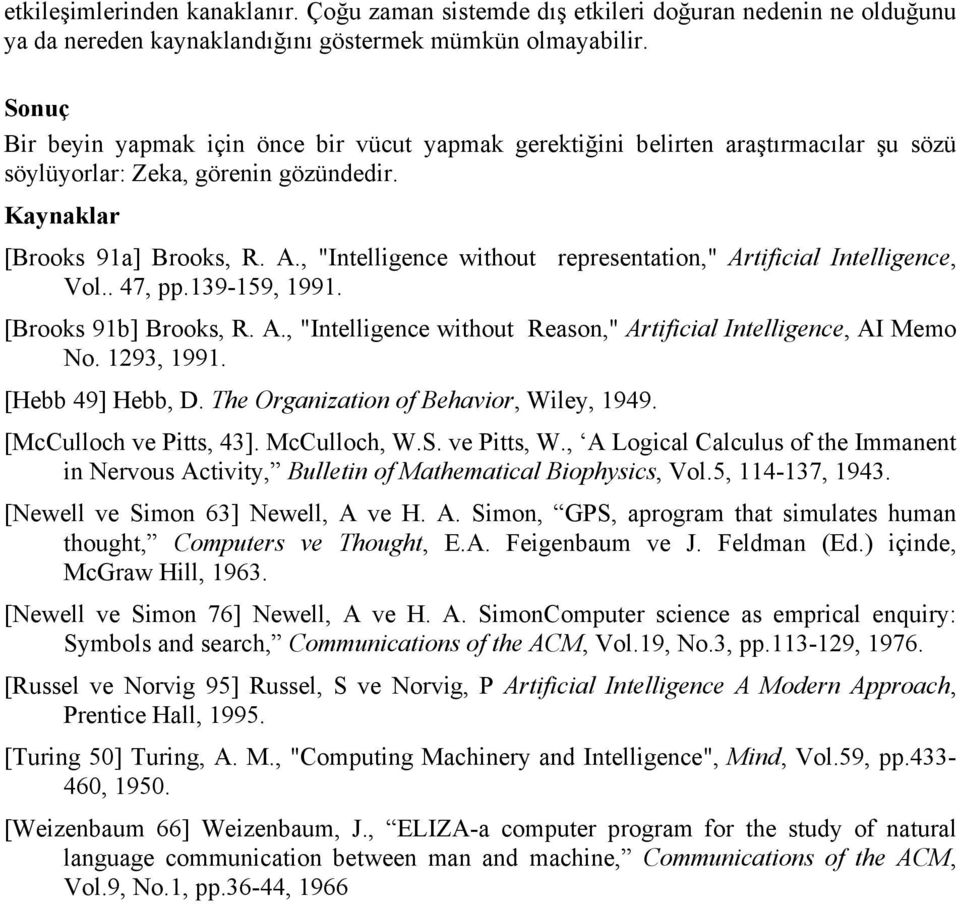 ", ""Intelligence without representation,"" Artificial Intelligence, Vol.. 47, pp.139-159, 1991. [Brooks 91b] Brooks, R. A., ""Intelligence without Reason,"" Artificial Intelligence, AI Memo No."