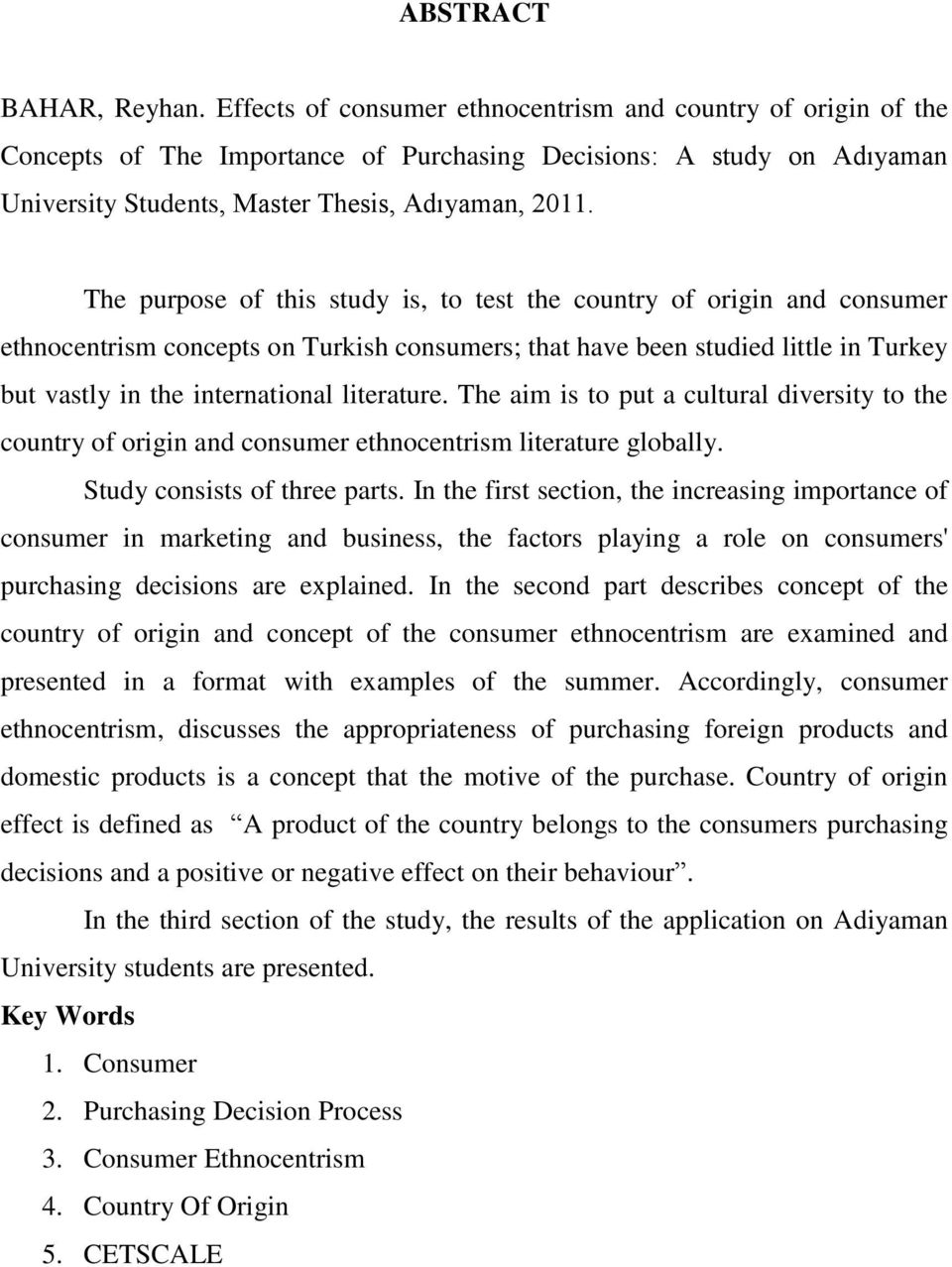 The purpose of this study is, to test the country of origin and consumer ethnocentrism concepts on Turkish consumers; that have been studied little in Turkey but vastly in the international