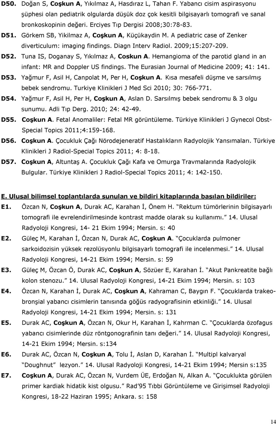 Tuna IS, Doganay S, Yıkılmaz A, Coskun A. Hemangioma of the parotid gland in an infant: MR and Doppler US findings. The Eurasian Journal of Medicine 2009; 41: 141. D53.