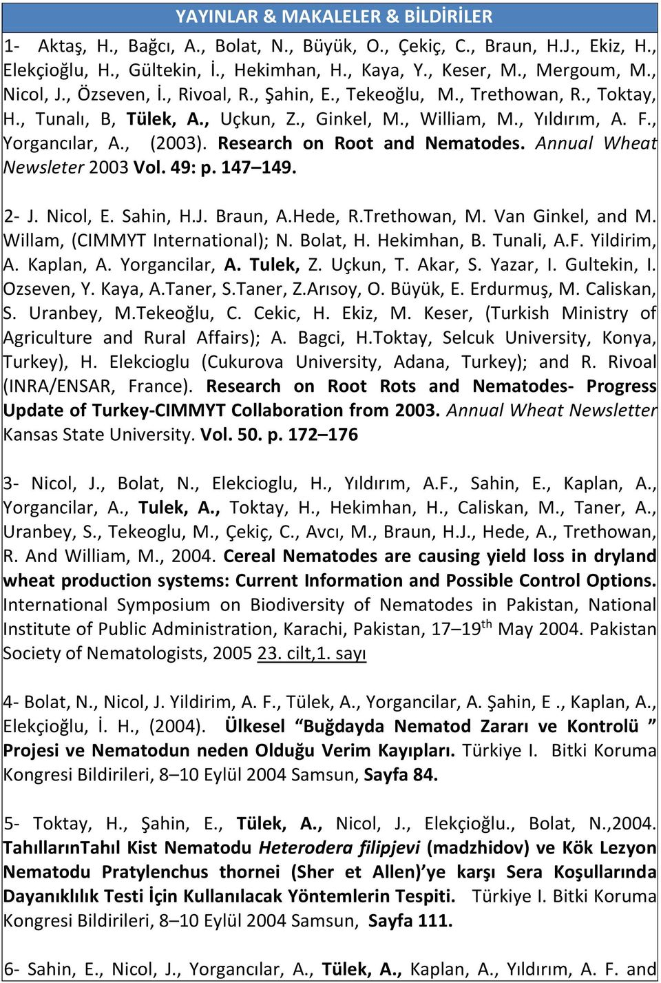Research on Root and Nematodes. Annual Wheat Newsleter 2003 Vol. 49: p. 147 149. 2- J. Nicol, E. Sahin, H.J. Braun, A.Hede, R.Trethowan, M. Van Ginkel, and M. Willam, (CIMMYT International); N.