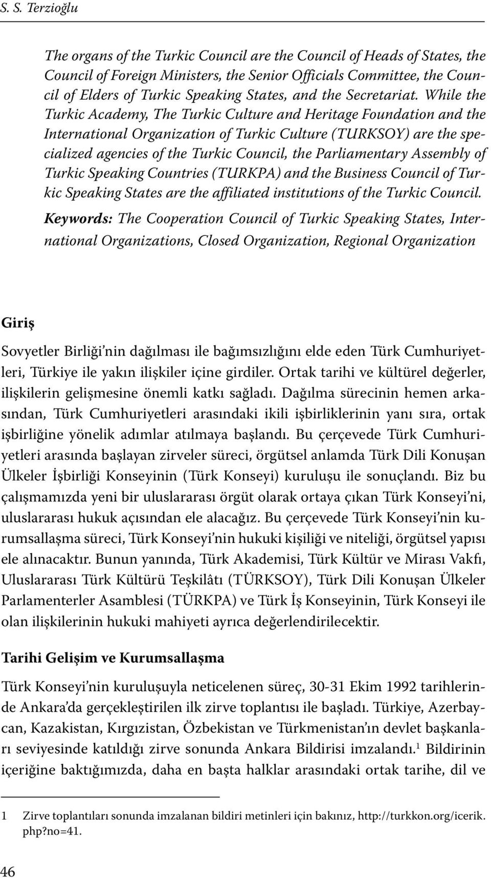 While the Turkic Academy, The Turkic Culture and Heritage Foundation and the International Organization of Turkic Culture (TURKSOY) are the specialized agencies of the Turkic Council, the