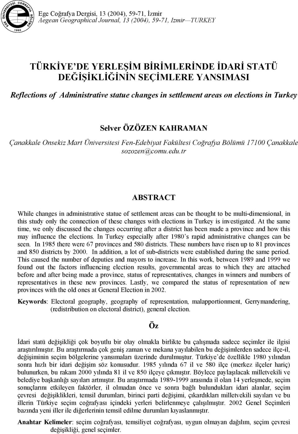 tr ABSTRACT While changes in administrative statue of settlement areas can be thought to be multi-dimensional, in this study only the connection of these changes with elections in Turkey is