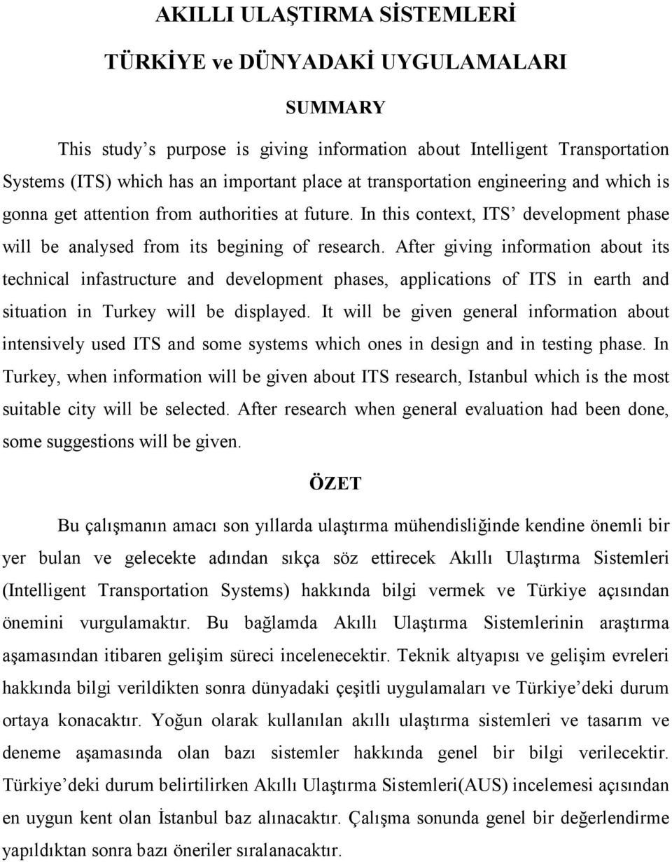 After giving information about its technical infastructure and development phases, applications of ITS in earth and situation in Turkey will be displayed.