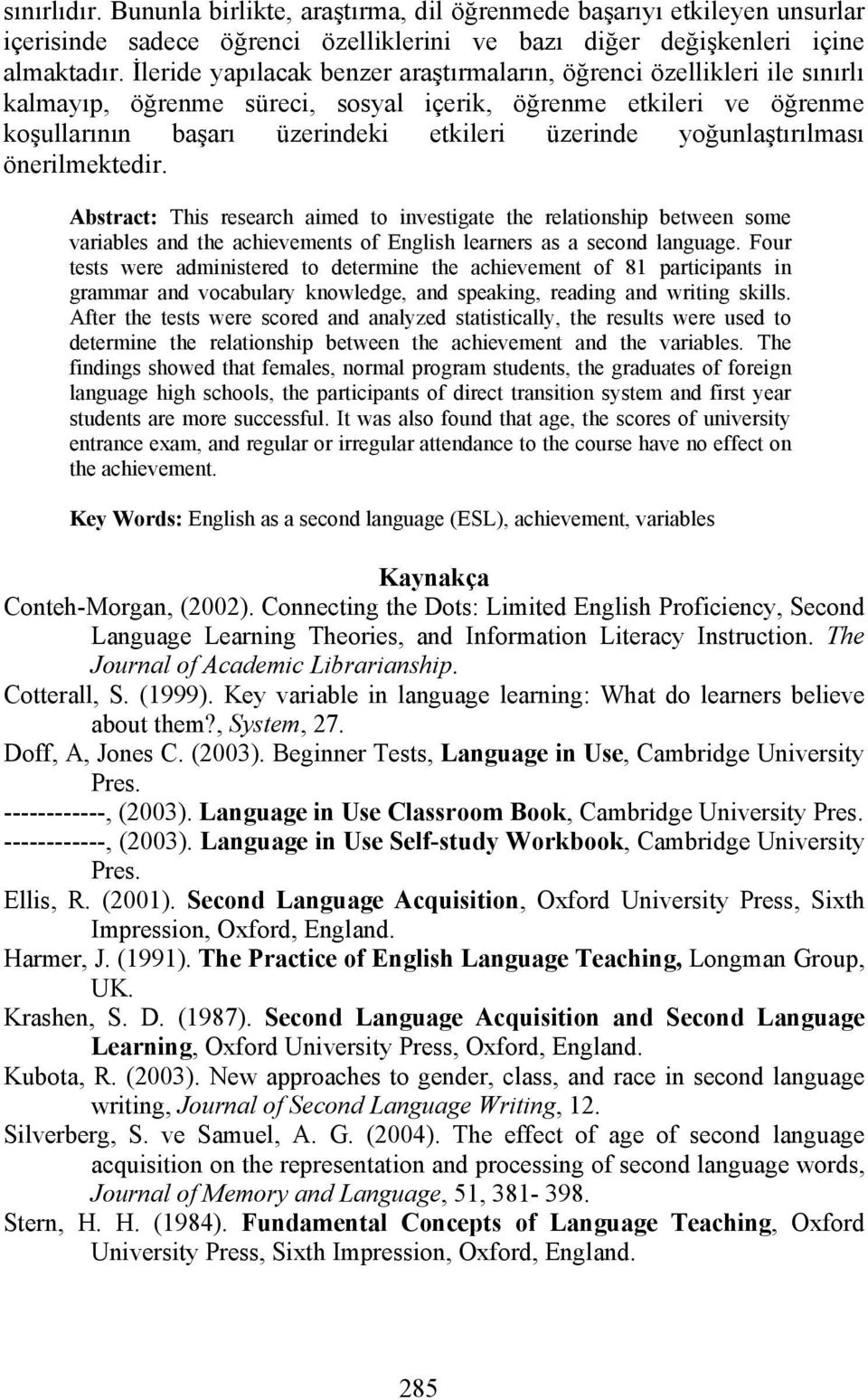 yoğunlaştırılması önerilmektedir. Abstract: This research aimed to investigate the relationship between some variables and the achievements of English learners as a second language.