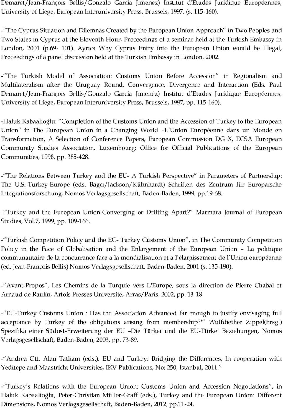 London, 2001 (p.69-101). Ayrıca Why Cyprus Entry into the European Union would be Illegal, Proceedings of a panel discussion held at the Turkish Embassy in London, 2002.
