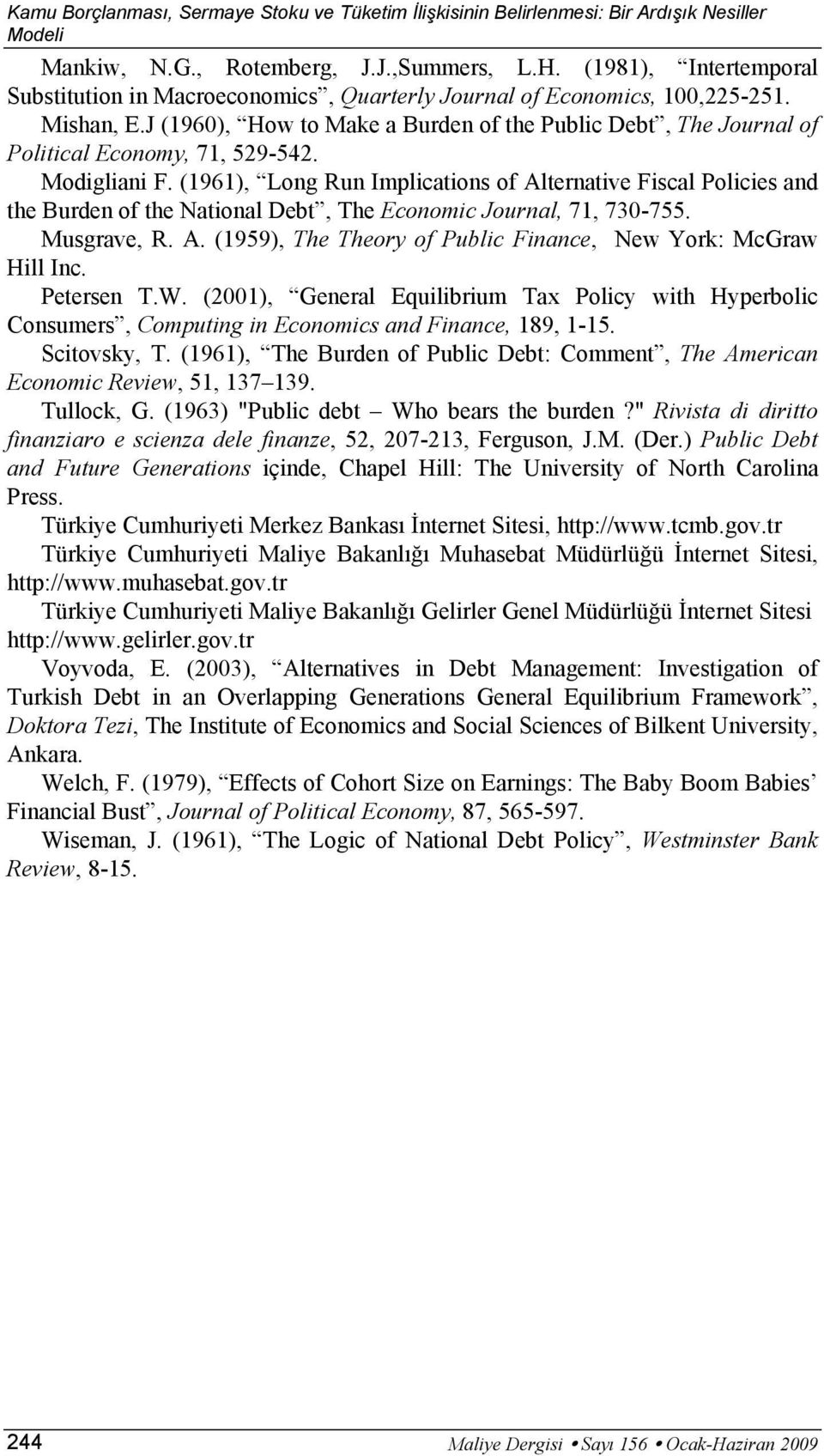 Modigliani F. (1961), Long Run Implicaions of Alernaive Fiscal Policies and he Burden of he Naional Deb, The Economic Journal, 71, 730-755. Musgrave, R. A. (1959), The Theory of Public Finance, New York: McGraw Hill Inc.